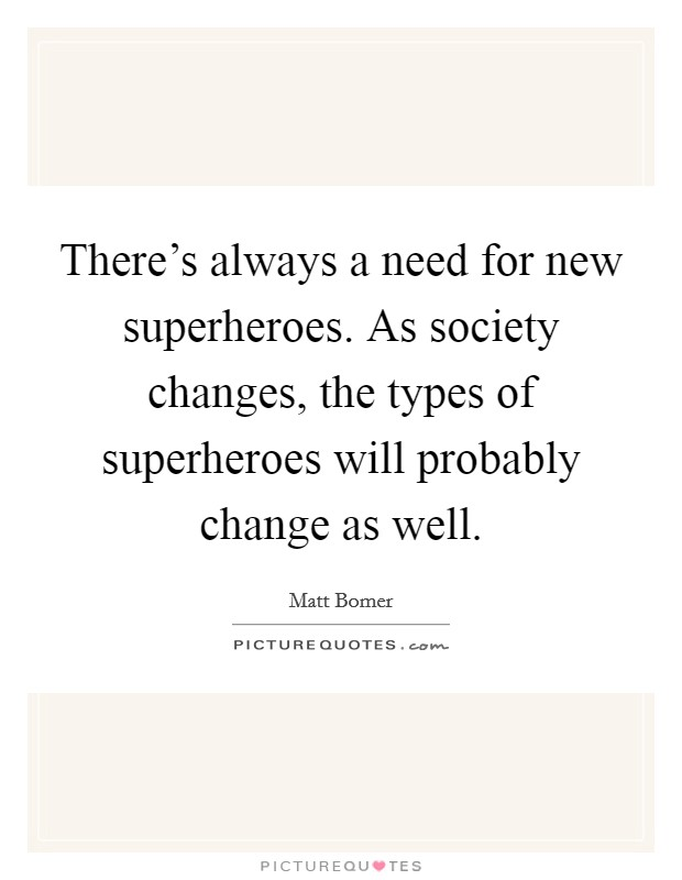 There's always a need for new superheroes. As society changes, the types of superheroes will probably change as well Picture Quote #1