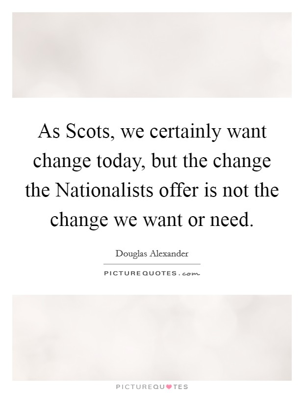 As Scots, we certainly want change today, but the change the Nationalists offer is not the change we want or need Picture Quote #1