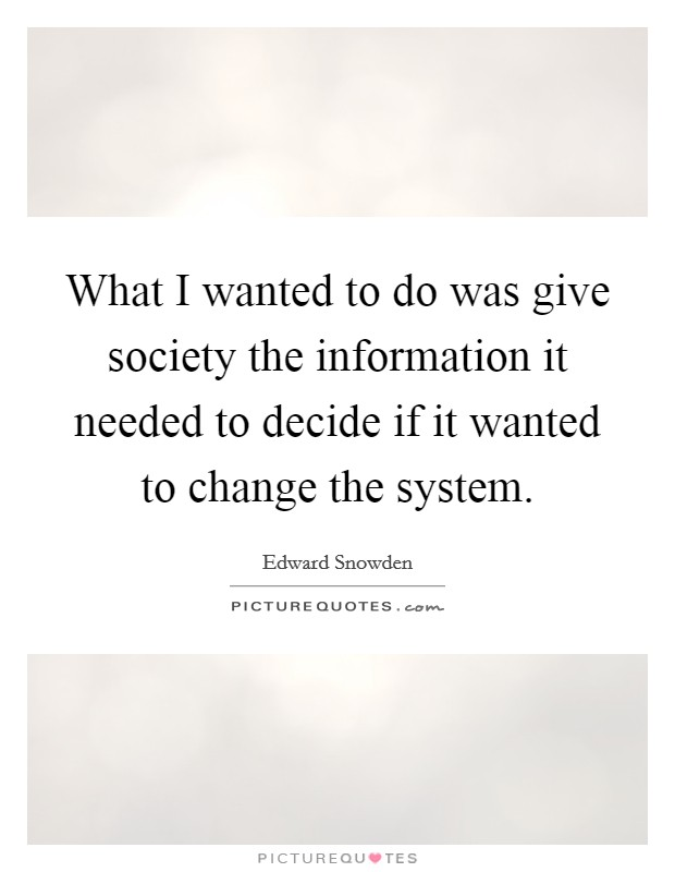 What I wanted to do was give society the information it needed to decide if it wanted to change the system Picture Quote #1