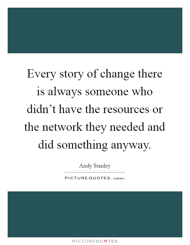 Every story of change there is always someone who didn't have the resources or the network they needed and did something anyway Picture Quote #1