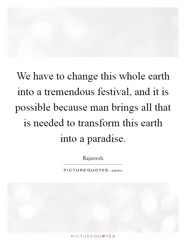 We have to change this whole earth into a tremendous festival, and it is possible because man brings all that is needed to transform this earth into a paradise Picture Quote #1