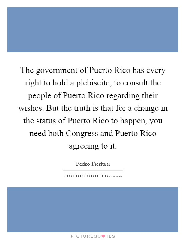 The government of Puerto Rico has every right to hold a plebiscite, to consult the people of Puerto Rico regarding their wishes. But the truth is that for a change in the status of Puerto Rico to happen, you need both Congress and Puerto Rico agreeing to it Picture Quote #1