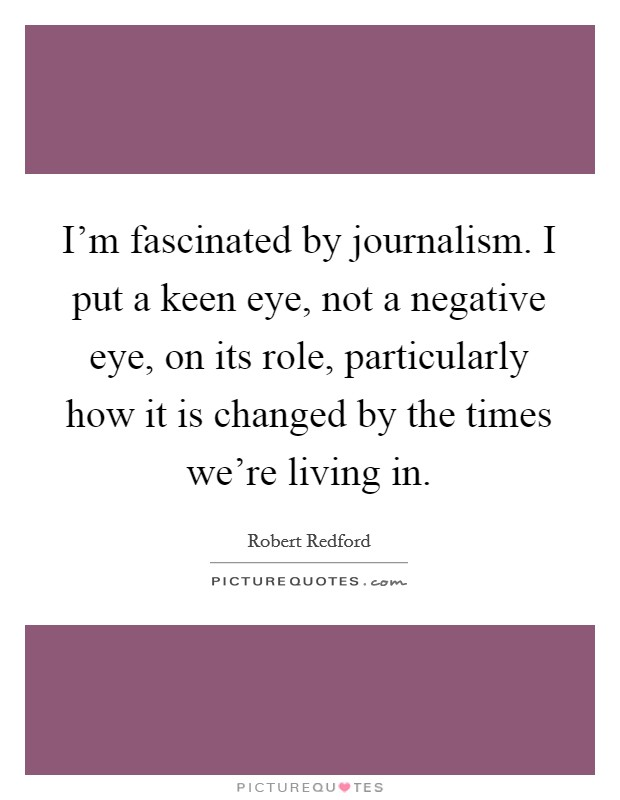 I'm fascinated by journalism. I put a keen eye, not a negative eye, on its role, particularly how it is changed by the times we're living in Picture Quote #1