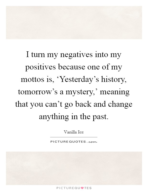 I turn my negatives into my positives because one of my mottos is, 'Yesterday's history, tomorrow's a mystery,' meaning that you can't go back and change anything in the past Picture Quote #1