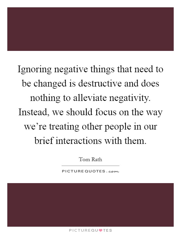 Ignoring negative things that need to be changed is destructive and does nothing to alleviate negativity. Instead, we should focus on the way we're treating other people in our brief interactions with them Picture Quote #1