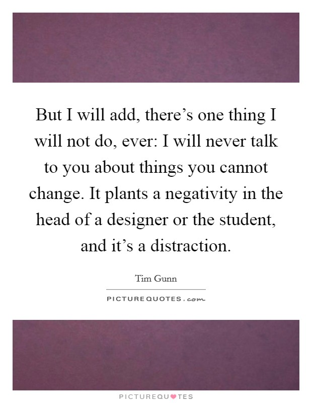 But I will add, there's one thing I will not do, ever: I will never talk to you about things you cannot change. It plants a negativity in the head of a designer or the student, and it's a distraction Picture Quote #1