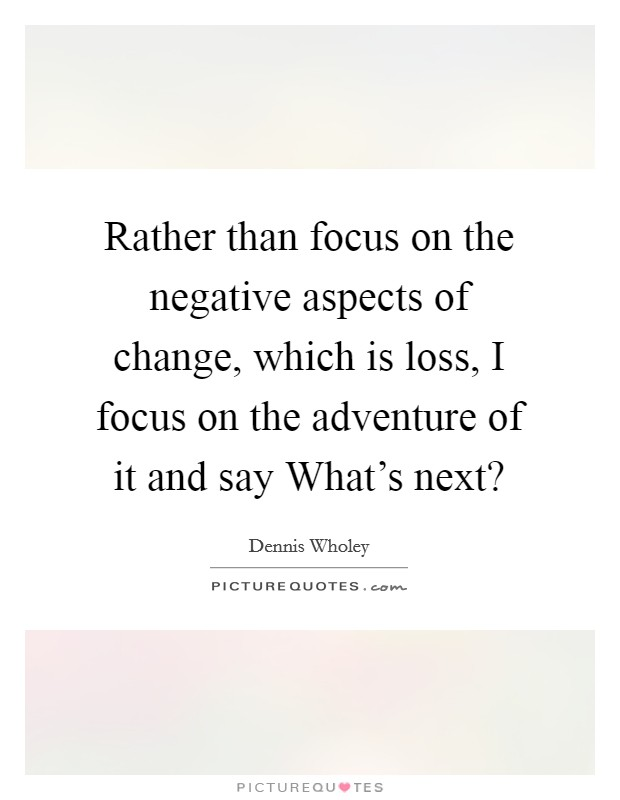 Rather than focus on the negative aspects of change, which is loss, I focus on the adventure of it and say What's next? Picture Quote #1
