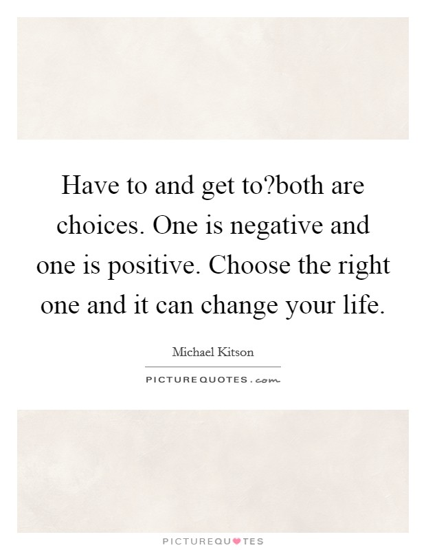 Have to and get to?both are choices. One is negative and one is positive. Choose the right one and it can change your life Picture Quote #1