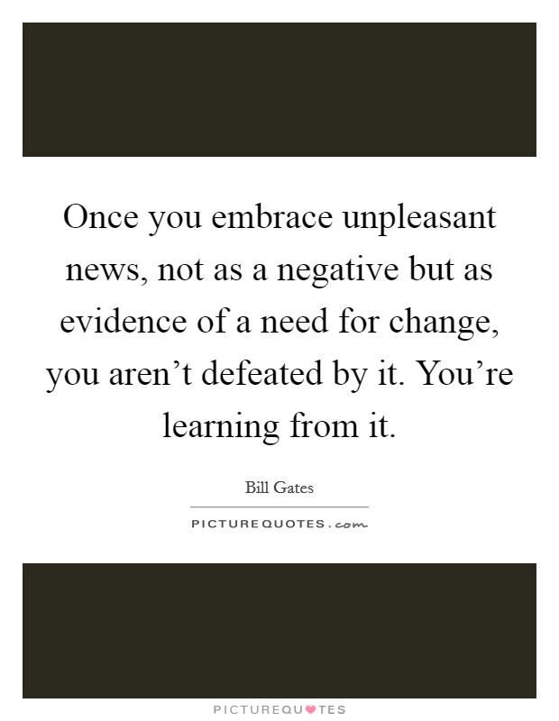 Once you embrace unpleasant news, not as a negative but as evidence of a need for change, you aren't defeated by it. You're learning from it Picture Quote #1