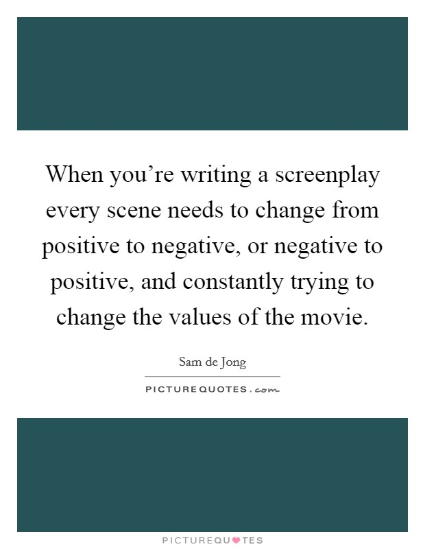 When you're writing a screenplay every scene needs to change from positive to negative, or negative to positive, and constantly trying to change the values of the movie Picture Quote #1