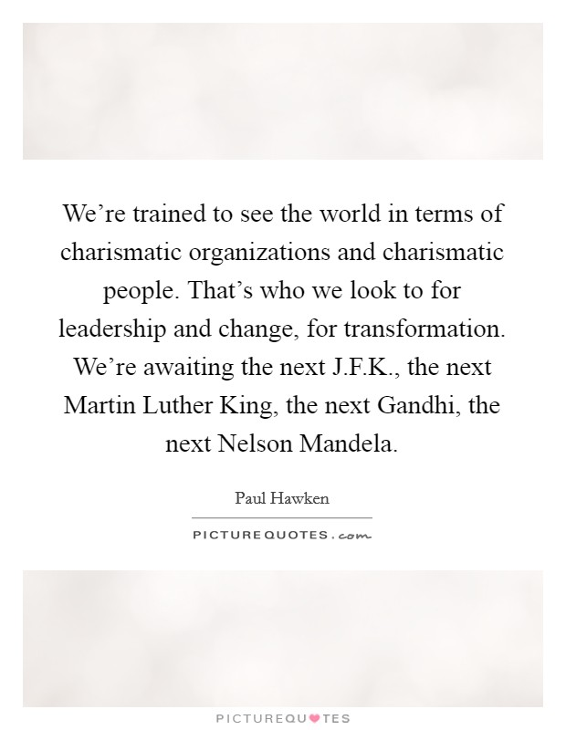 We're trained to see the world in terms of charismatic organizations and charismatic people. That's who we look to for leadership and change, for transformation. We're awaiting the next J.F.K., the next Martin Luther King, the next Gandhi, the next Nelson Mandela Picture Quote #1