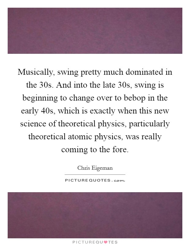 Musically, swing pretty much dominated in the  30s. And into the late  30s, swing is beginning to change over to bebop in the early  40s, which is exactly when this new science of theoretical physics, particularly theoretical atomic physics, was really coming to the fore Picture Quote #1