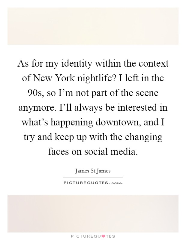 As for my identity within the context of New York nightlife? I left in the  90s, so I'm not part of the scene anymore. I'll always be interested in what's happening downtown, and I try and keep up with the changing faces on social media Picture Quote #1