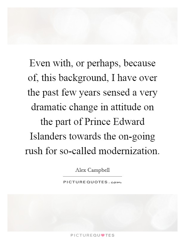 Even with, or perhaps, because of, this background, I have over the past few years sensed a very dramatic change in attitude on the part of Prince Edward Islanders towards the on-going rush for so-called modernization Picture Quote #1