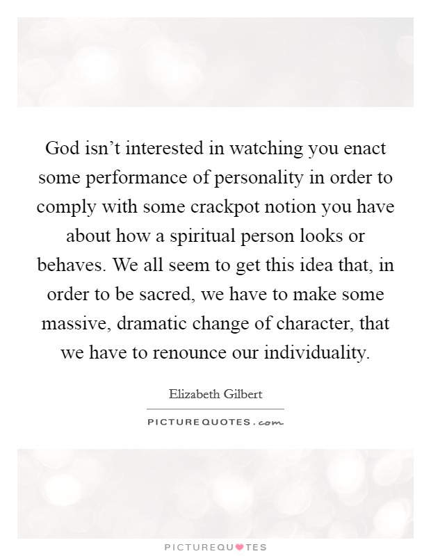 God isn't interested in watching you enact some performance of personality in order to comply with some crackpot notion you have about how a spiritual person looks or behaves. We all seem to get this idea that, in order to be sacred, we have to make some massive, dramatic change of character, that we have to renounce our individuality Picture Quote #1