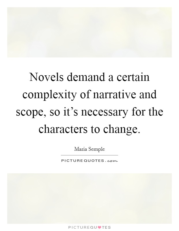 Novels demand a certain complexity of narrative and scope, so it's necessary for the characters to change Picture Quote #1
