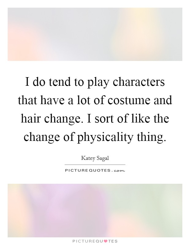 I do tend to play characters that have a lot of costume and hair change. I sort of like the change of physicality thing Picture Quote #1