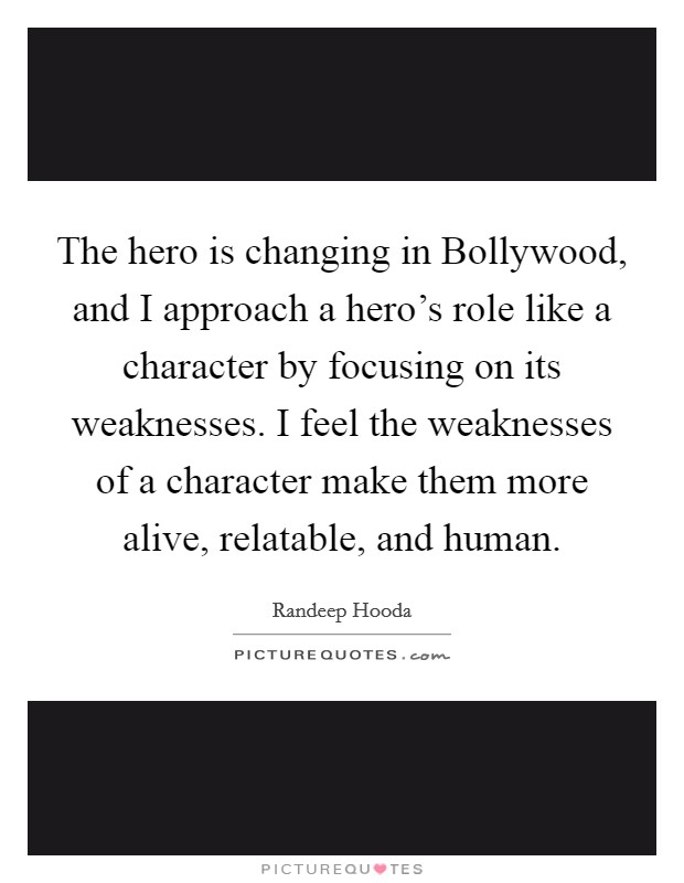 The hero is changing in Bollywood, and I approach a hero's role like a character by focusing on its weaknesses. I feel the weaknesses of a character make them more alive, relatable, and human Picture Quote #1