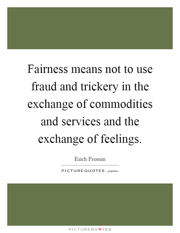 Fairness means not to use fraud and trickery in the exchange of commodities and services and the exchange of feelings Picture Quote #1