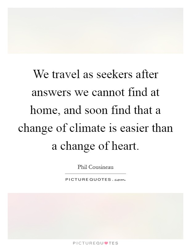 We travel as seekers after answers we cannot find at home, and soon find that a change of climate is easier than a change of heart Picture Quote #1