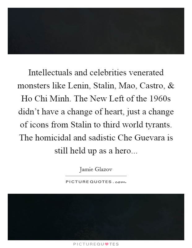 Intellectuals and celebrities venerated monsters like Lenin, Stalin, Mao, Castro, and Ho Chi Minh. The New Left of the 1960s didn't have a change of heart, just a change of icons from Stalin to third world tyrants. The homicidal and sadistic Che Guevara is still held up as a hero Picture Quote #1