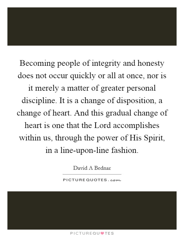 Becoming people of integrity and honesty does not occur quickly or all at once, nor is it merely a matter of greater personal discipline. It is a change of disposition, a change of heart. And this gradual change of heart is one that the Lord accomplishes within us, through the power of His Spirit, in a line-upon-line fashion Picture Quote #1
