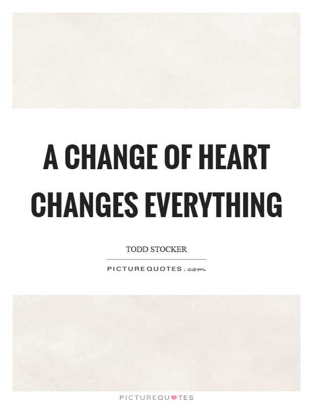 A change of heart changes everything Picture Quote #1