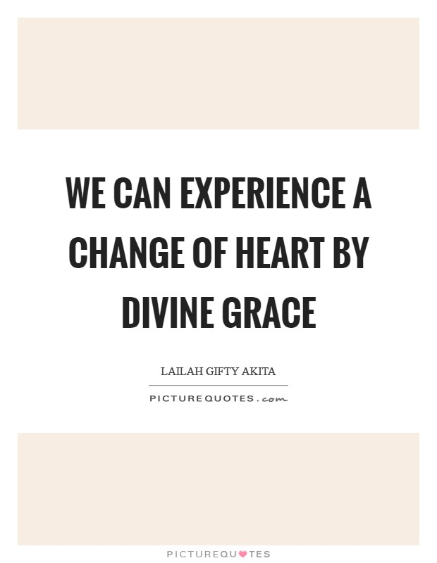 We can experience a change of heart by divine grace Picture Quote #1
