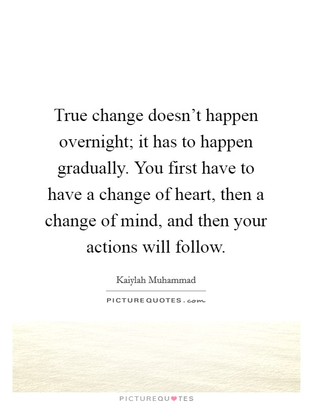 True change doesn't happen overnight; it has to happen gradually. You first have to have a change of heart, then a change of mind, and then your actions will follow Picture Quote #1