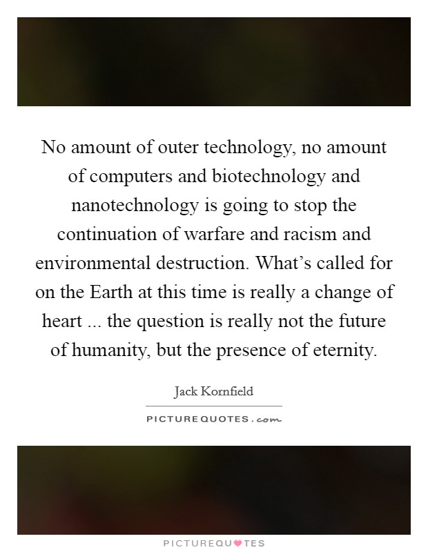No amount of outer technology, no amount of computers and biotechnology and nanotechnology is going to stop the continuation of warfare and racism and environmental destruction. What's called for on the Earth at this time is really a change of heart ... the question is really not the future of humanity, but the presence of eternity Picture Quote #1