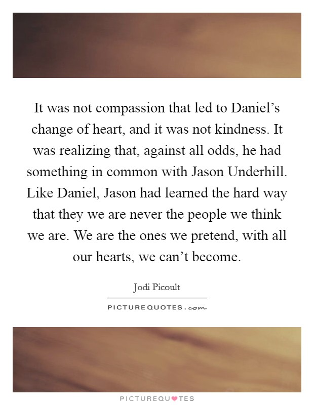 It was not compassion that led to Daniel's change of heart, and it was not kindness. It was realizing that, against all odds, he had something in common with Jason Underhill. Like Daniel, Jason had learned the hard way that they we are never the people we think we are. We are the ones we pretend, with all our hearts, we can't become Picture Quote #1