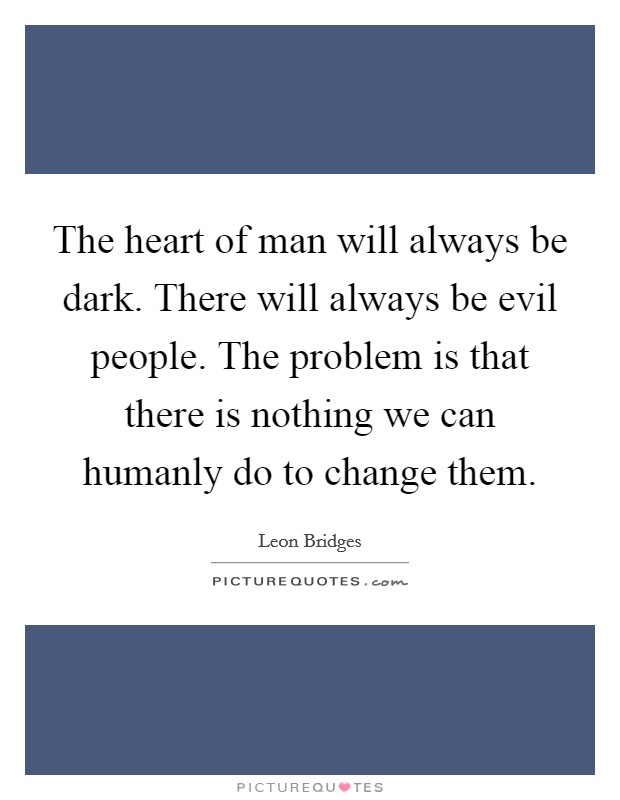 The heart of man will always be dark. There will always be evil people. The problem is that there is nothing we can humanly do to change them Picture Quote #1
