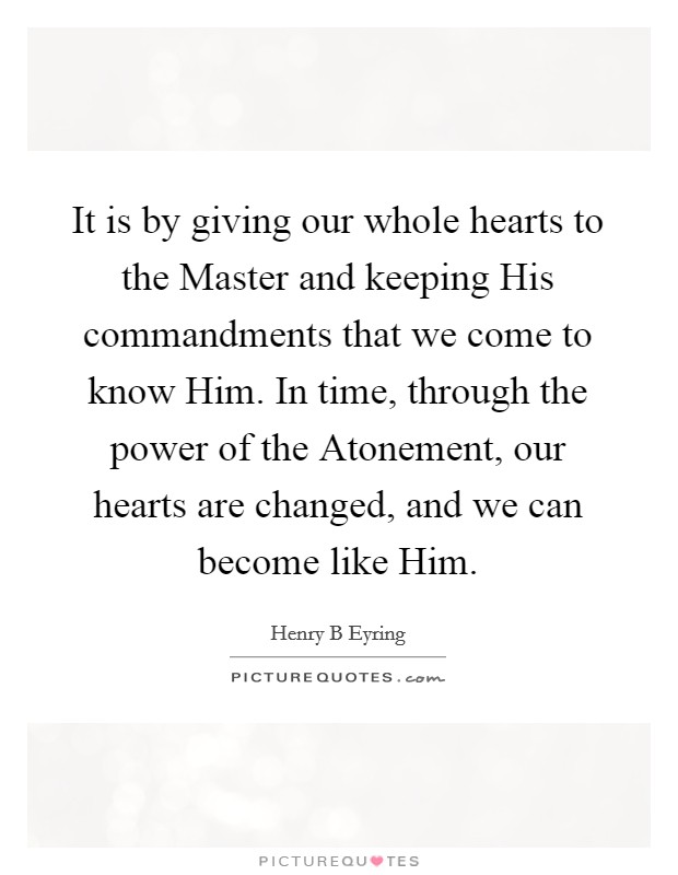It is by giving our whole hearts to the Master and keeping His commandments that we come to know Him. In time, through the power of the Atonement, our hearts are changed, and we can become like Him Picture Quote #1
