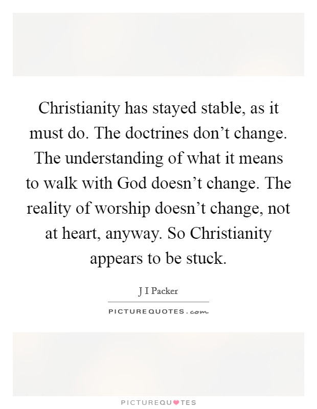 Christianity has stayed stable, as it must do. The doctrines don't change. The understanding of what it means to walk with God doesn't change. The reality of worship doesn't change, not at heart, anyway. So Christianity appears to be stuck Picture Quote #1