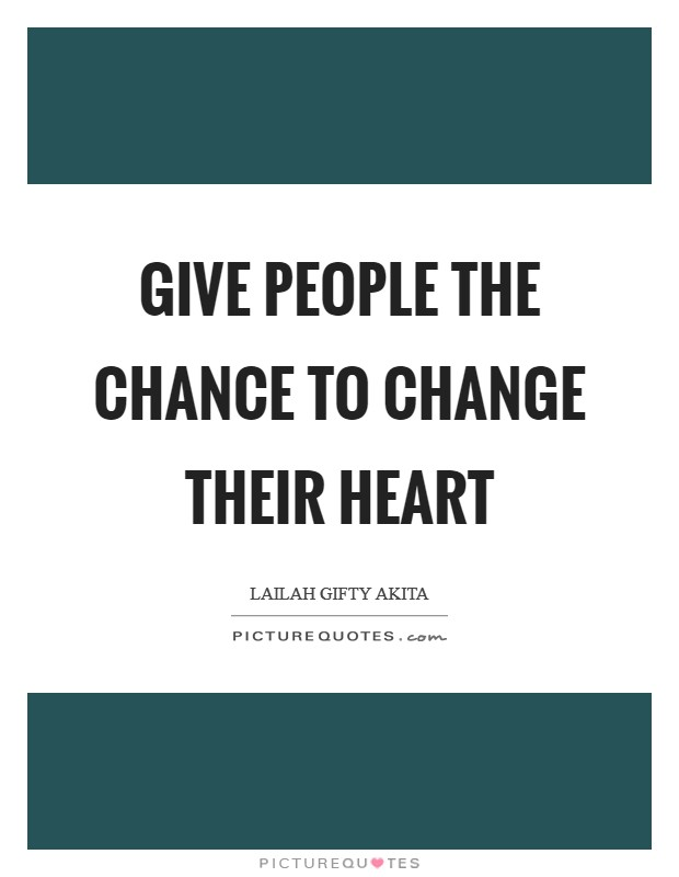 Give people the chance to change their heart Picture Quote #1