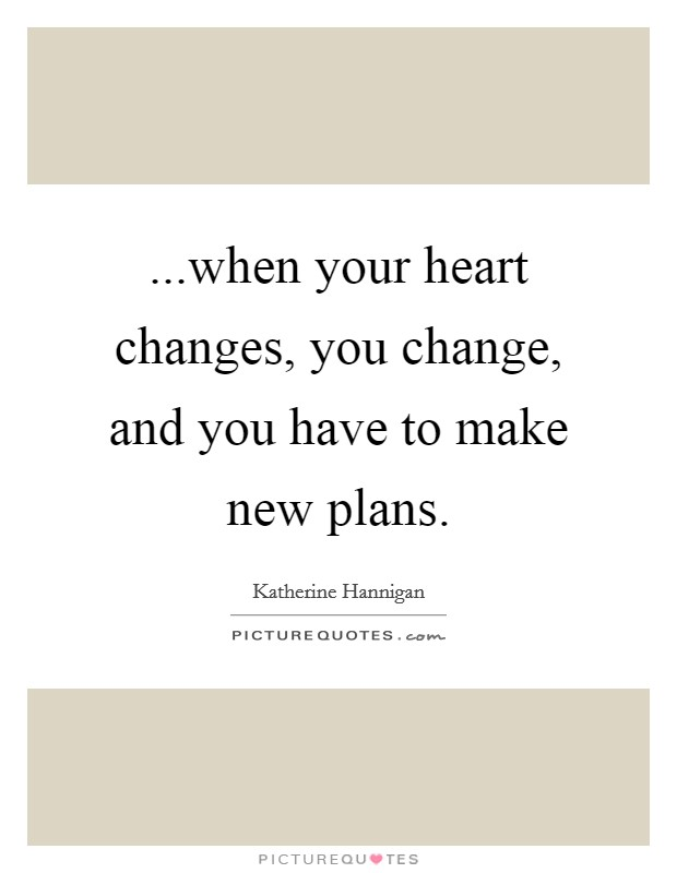 ...when your heart changes, you change, and you have to make new plans Picture Quote #1