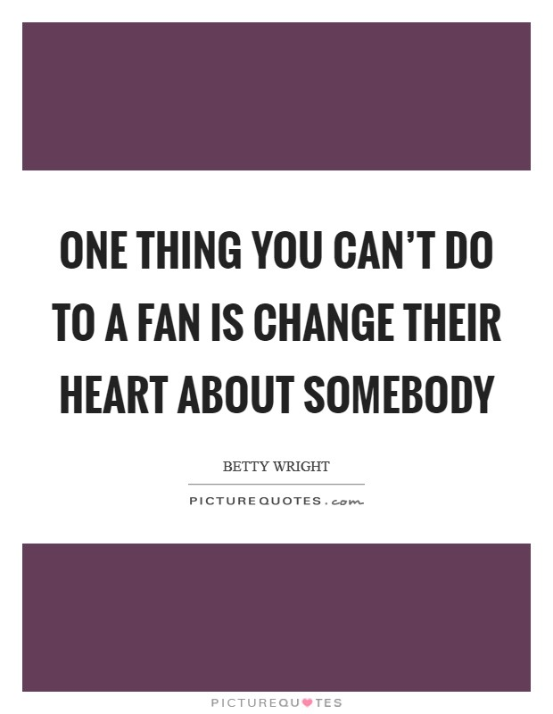 One thing you can't do to a fan is change their heart about somebody Picture Quote #1
