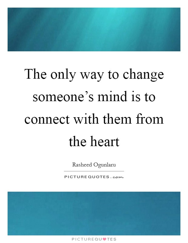 The only way to change someone's mind is to connect with them from the heart Picture Quote #1