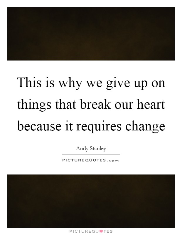This is why we give up on things that break our heart because it requires change Picture Quote #1