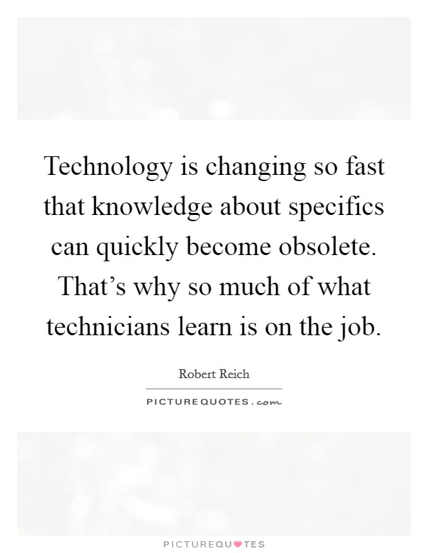 Technology is changing so fast that knowledge about specifics can quickly become obsolete. That's why so much of what technicians learn is on the job Picture Quote #1