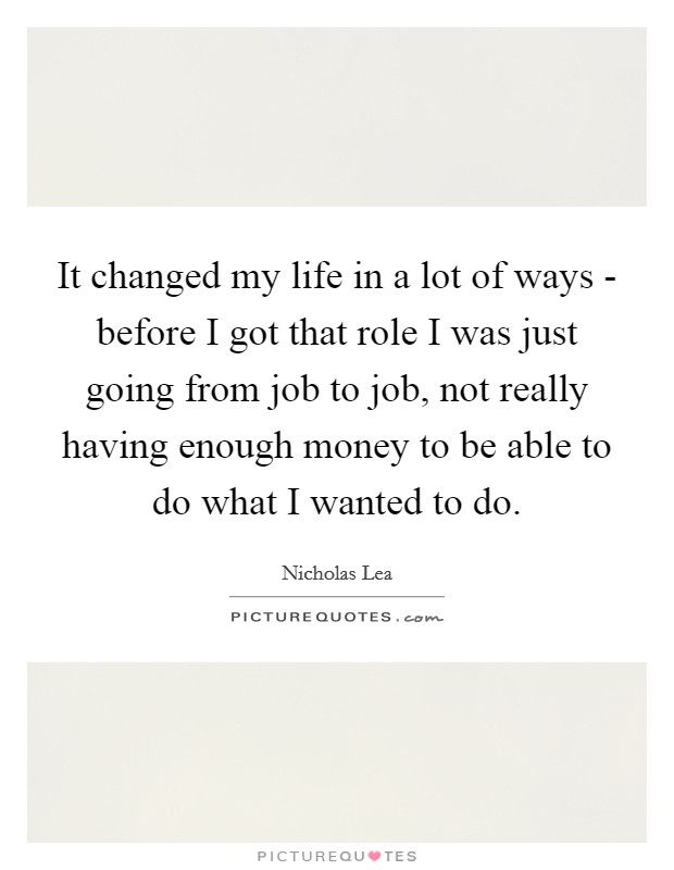 It changed my life in a lot of ways - before I got that role I was just going from job to job, not really having enough money to be able to do what I wanted to do Picture Quote #1