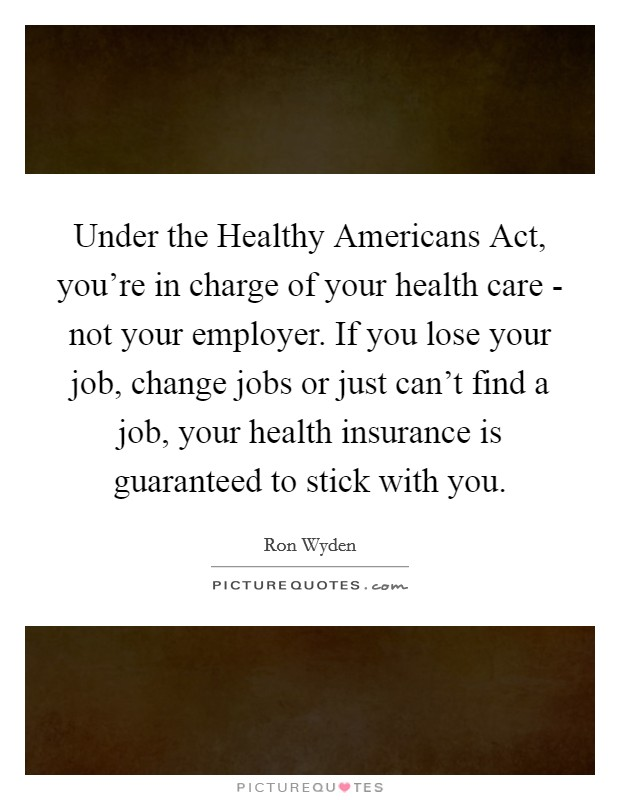 Under the Healthy Americans Act, you're in charge of your health care - not your employer. If you lose your job, change jobs or just can't find a job, your health insurance is guaranteed to stick with you Picture Quote #1