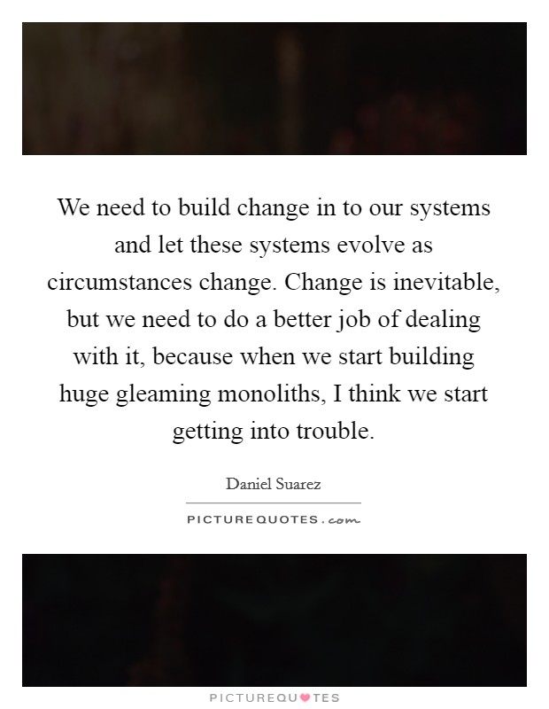 We need to build change in to our systems and let these systems evolve as circumstances change. Change is inevitable, but we need to do a better job of dealing with it, because when we start building huge gleaming monoliths, I think we start getting into trouble Picture Quote #1