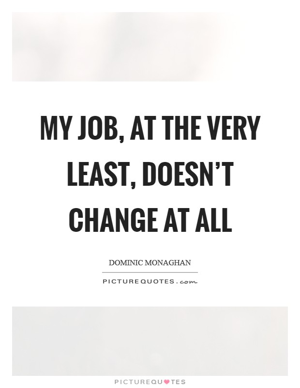 My job, at the very least, doesn't change at all Picture Quote #1