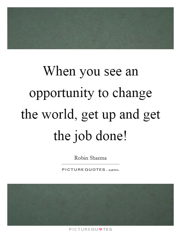 When you see an opportunity to change the world, get up and get the job done! Picture Quote #1