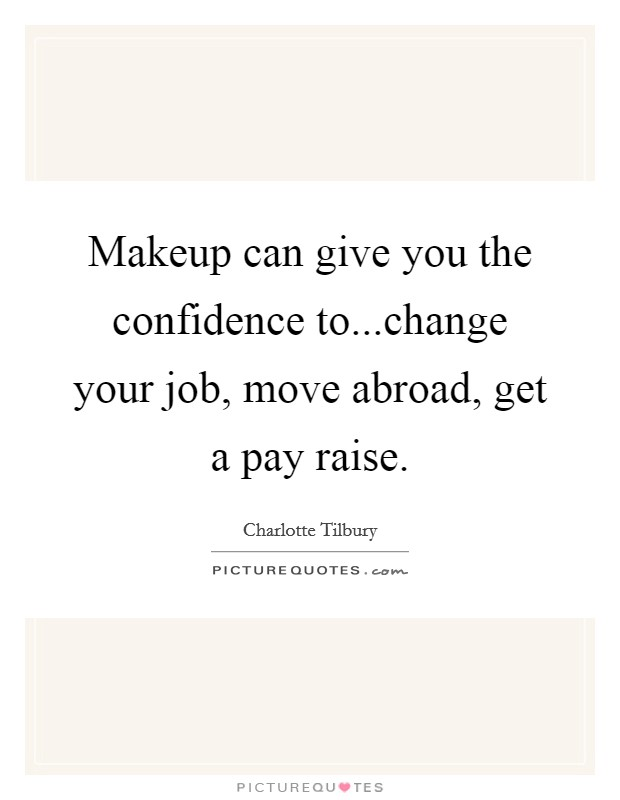 Makeup can give you the confidence to...change your job, move abroad, get a pay raise Picture Quote #1