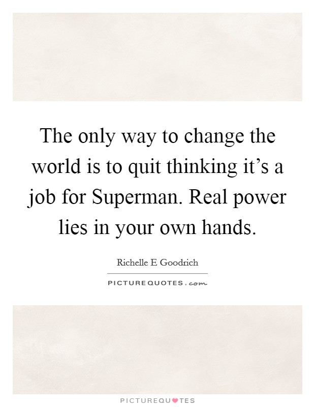 The only way to change the world is to quit thinking it's a job for Superman. Real power lies in your own hands Picture Quote #1