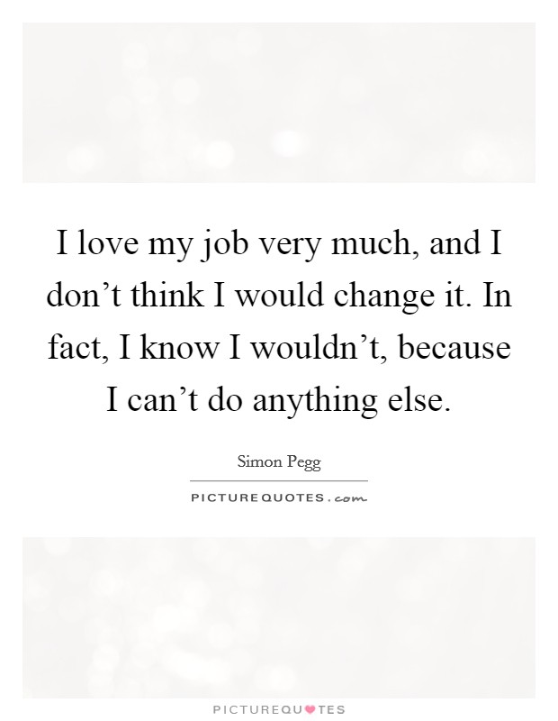 I love my job very much, and I don't think I would change it. In fact, I know I wouldn't, because I can't do anything else Picture Quote #1