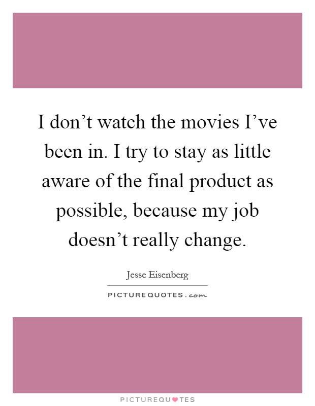 I don't watch the movies I've been in. I try to stay as little aware of the final product as possible, because my job doesn't really change Picture Quote #1