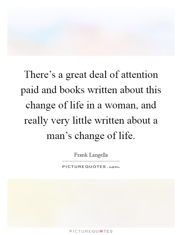 There's a great deal of attention paid and books written about this change of life in a woman, and really very little written about a man's change of life Picture Quote #1